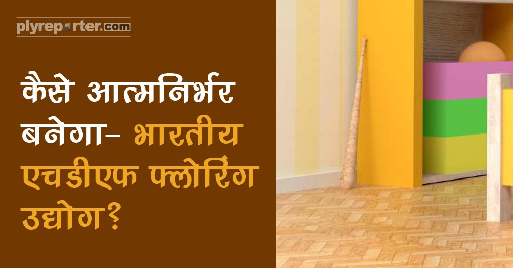 How Indian HDF Flooring Industry Can Be An Example For Atmanirbhar Bharat?