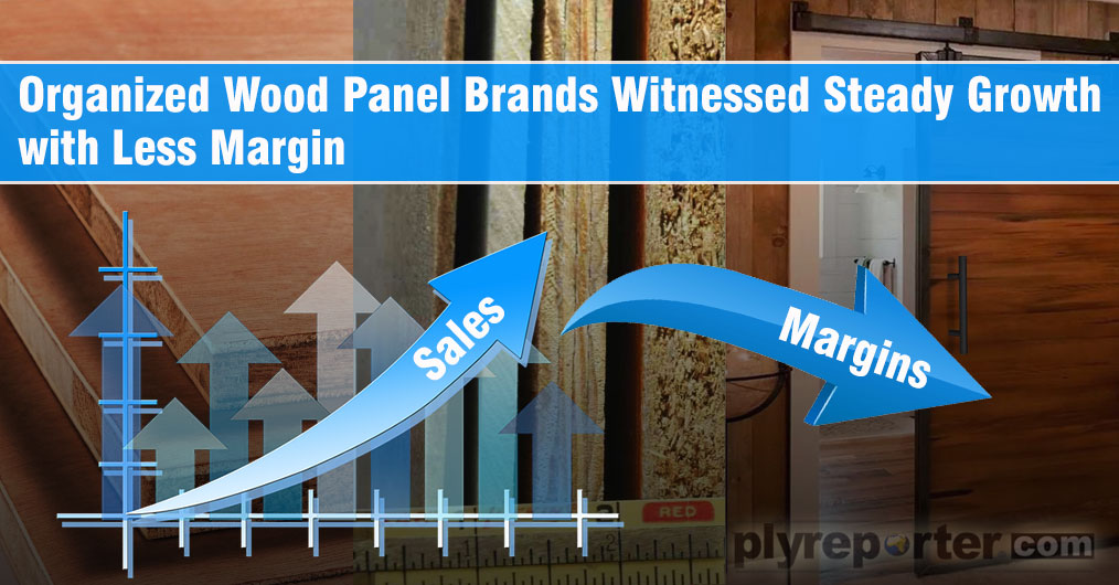 Organised wood panel and plywood companies have witnessed a growth ranging between 6 to 12 percent across the sector during financial year 2018 - 19