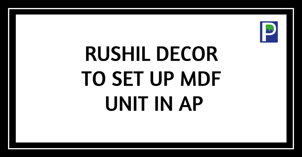 Rushil Decor Ltd is planning to set up a manufacturing unit for medium-density fibre board at Atchutapuram in Visakhaptnam, Andhra Pradesh. Rushil decor has come up with a proposal to set up an unit with a capacity of 600 cubic metres per day with an