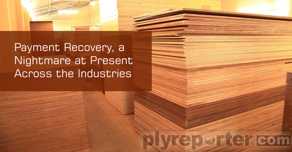 Extremely slow payment recovery is the biggest negative at present that unorganized wood panel industry is going through reports Ply Reporter correspondents from the market. Payment recovery and collection has become a challenge, and it is already ex