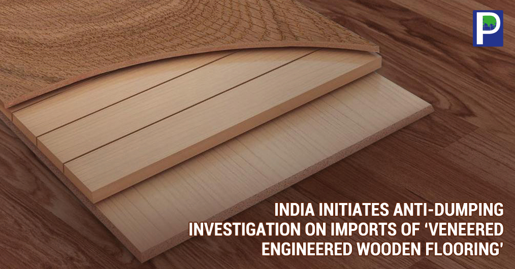 "The Department of Commerce under Ministry of Commerce and Industry, Govt of India had issued a notification for investigation to initiation of Anti-Dumping duty on imports of 'Veneered Engineered Wooden Flooring"" originating in or exported from China"