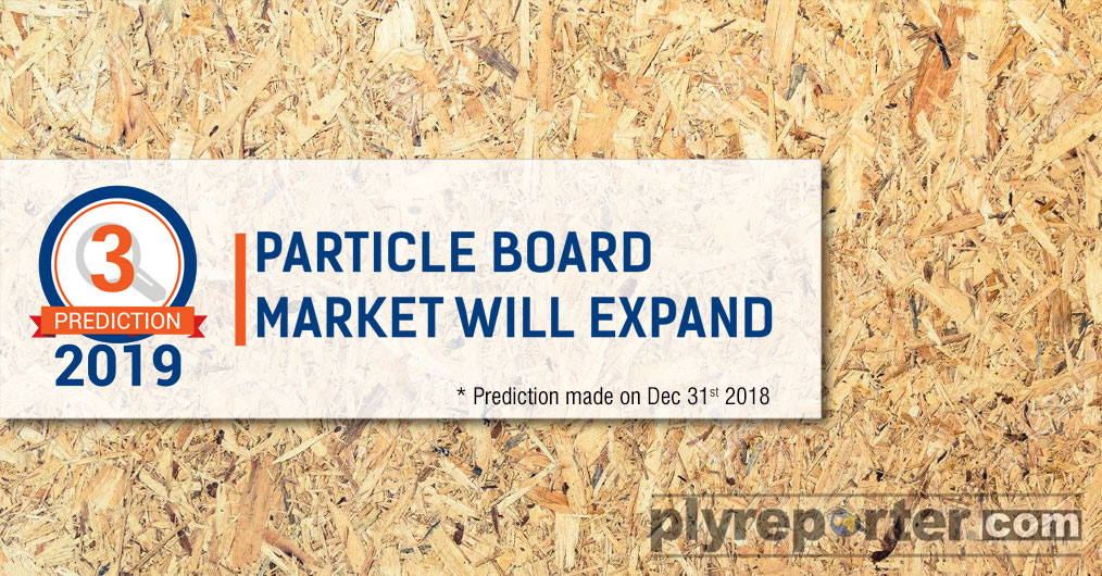 Contrary to MDF, the Wood based Particle Board industry is expected to be better in 2019 in terms of demand-supply balance and margin scenario. Although there would be not much margin to informal particle board producers due to quality related issue