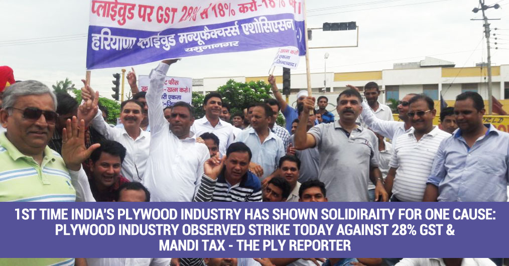 The Plywood manufacturing units in Haryana, Punjab, Uttarpradesh, Delhi-NCR, Uttarakhand, Rajasthan and Bihar have reported complete shut down today, 14th July, against the imposition of high GST rate of 28% on Plywood and Mandi Tax on Plantation Tim